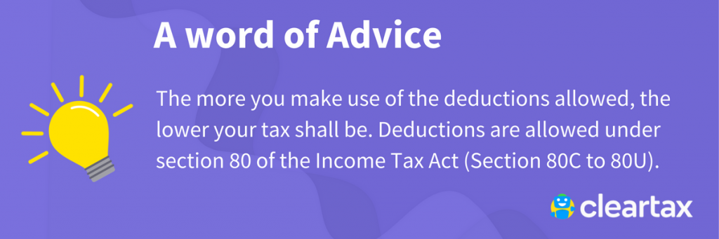 The more you make use of the deductions allowed, the lower your tax shall be. Deductions are allowed under section 80 of the Income Tax Act (Section 80C to 80U).