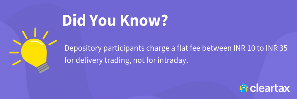 Depository participants charge a flat fee between INR 10 to INR 35 for delivery trading, not for intraday.